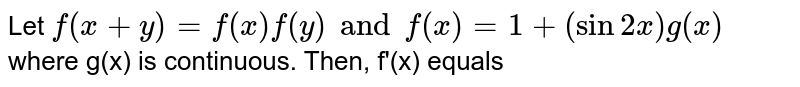 Let `f(x+y)=f(x) f(y) and f(x)=1+(sin 2x)g(x)` where g(x) is continuous. Then, f'(x) equals