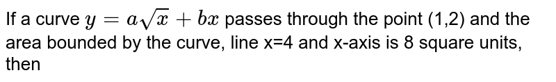 If a curve `y=asqrtx+bx` passes through the point (1,2) and the area bounded by the curve, line x=4 and x-axis is 8 square units, then