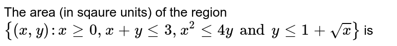 The area (in sqaure units) of the region `{(x,y):x ge 0, x + y le 3, x^(2) le 4y and y le 1 + sqrt(x)}` is