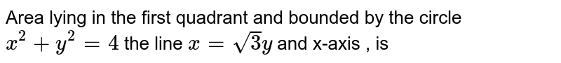 Area lying in the first quadrant and bounded by the circle `x^(2)+y^(2)=4`  the line `x=sqrt(3)y` and x-axis , is