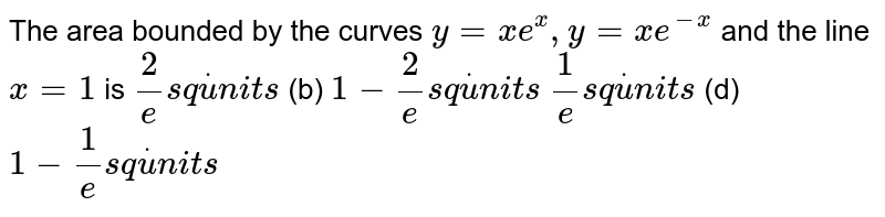 The area bounded by the curve `y=xe^(x), y=xe^(-x)` and the line x=1, is