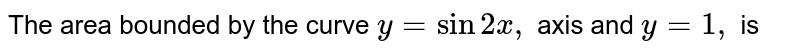 The area bonunded by the curve `y = sin2x,` axis and `y=1,` is