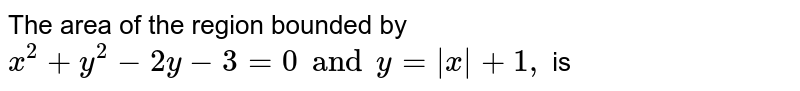The area of the region bounded by `x^(2)+y^(2)-2y-3=0 and y=|x|+1,` is