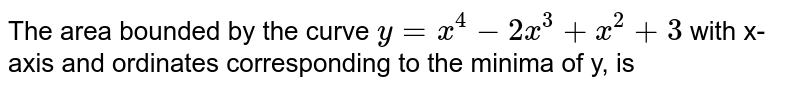 The area bounded by the curve `y=x^(4)-2x^(3)+x^(2)+3` with x-axis and ordinates corresponding to the minima of y, is