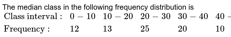 """The median class in the following frequency distribution is  <br> `{:(""""Class interval :"""",0-10,10-20,20-30,30-40,40-50),(""""Frequency :"""",12,13,25,20,10):}`"""