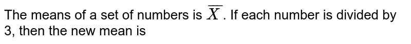The means of a set of numbers is `bar(X)`. If each number is divided by 3, then the new mean is