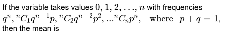 """If the variable takes values `0,1,2,…, n` with frequencies `q^(n),""""""""^(n)C_(1)q^(n-1)p, """"""""^(n)C_(2)q^(n-2)p^(2), ... """"""""^(n)C_(n)p^(n), """" where """" p+q=1`, then the mean is"""