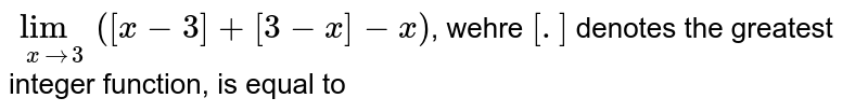 `lim_(xto3) ([x-3]+[3-x]-x)`, wehre `[.]` denotes the greatest integer function, is equal to