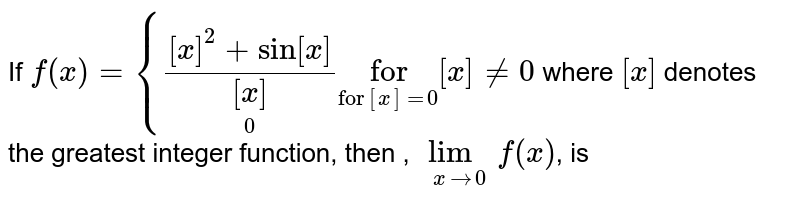 """If `f(x) ={([x]^2+sin[x])/underset(0)([x])underset(""""for""""[x]=0)  """"for"""" [x]ne 0` where `[x]` denotes the greatest integer function, then , `lim_(xto0)f(x)`, is"""