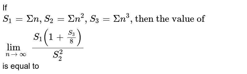 """If `S_1=Sigman, S_2=Sigman^2,S_3=Sigma n^3, """"then the value of """" lim_(n to oo) (S_1(1+(S_3)/(8)))/(S_2^2)` is equal to"""