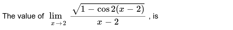 The value of `lim_(xto2)sqrt(1-cos 2(x-2))/(x-2)` , is