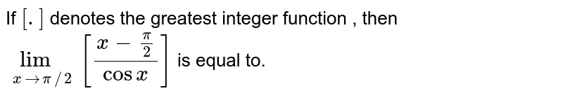 If `[.]` denotes the greatest integer function , then `lim_(xto pi//2)[(x-(pi)/(2))/(cos x)]` is equal to.