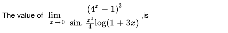 The value of `lim_(xto0)((4^x-1)^3)/(sin.(x^2)/(4)log(1+3x))`,is