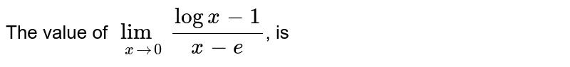 The value of `lim_(xto0) (logx-1)/(x-e)`, is