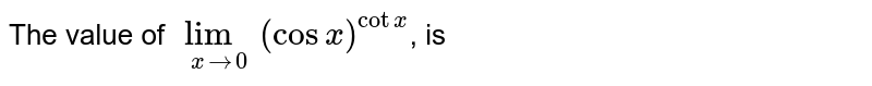 The value of `lim_(xto0)(cosx)^(cotx)`, is