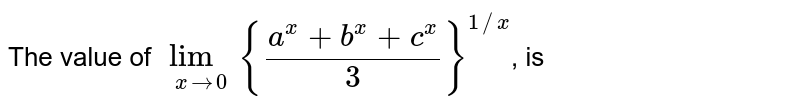 The value of `lim_(xto0) {(a^x+b^x+c^x)/(3)}^(1//x)`, is