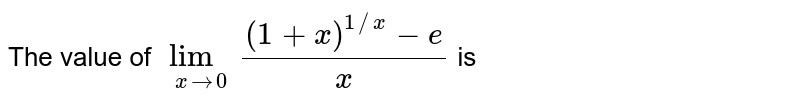 The value of `lim_(xto0) ((1+x)^(1//x)-e)/(x)` is