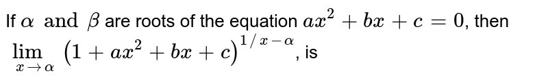 If `alpha and beta ` are roots of the equation `ax^2+bx +c=0`, then `lim_(xtoalpha) (1+ax^2+bx+c)^(1//x-alpha)`, is