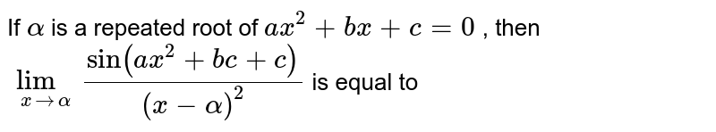 If `alpha` is a repeated root of `ax^2+bx +c=0` , then `lim_(xtoxtoalpha)(sin(ax^2+bc+c))/(x-alpha)^2` is equal to