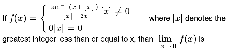 If `f(x)={((tan^-1(x+[x]))/([x]-2x)[x]ne0,,),(0[x]=0,,):}` where `[x]` denotes the greatest integer less than or equal to x, than `lim_(xto0) f(x)` is
