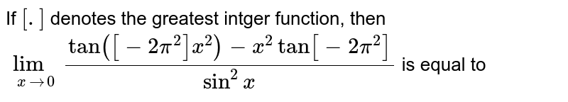 If `[.]` denotes the greatest intger function, then `lim_(xto0) (tan([-2pi^2]x^2)-x^2tan[-2pi^2])/(sin^2x)` is equal to