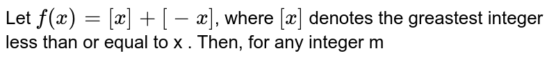 Let `f(x)=[x]+[-x]`, where `[x]` denotes the greastest integer less than or equal to x . Then, for any integer m
