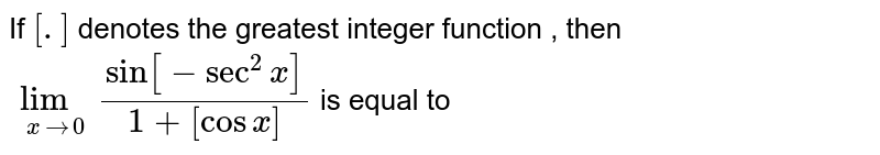 If `[.]` denotes the greatest integer function , then `lim_(xto0) sin[-sec^2x]/(1+[cos x ])` is equal to