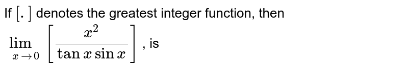 If `[.]` denotes the greatest integer function, then `lim_(xto0) [(x^2)/(tanx sin x)]` , is