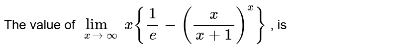 The value of `lim_(xto oo) x{(1)/(e)-((x)/(x+1))^x}` , is