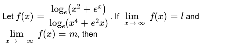 Let `f(x)=(log_e(x^2+e^x))/(log_e(x^4+e^2x))`. If `lim_(xto oo) f(x)=l` and `lim_(xto-oo)f(x)=m`, then