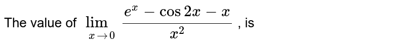 The value of `lim_(xto0)(e^(x)-cos2x-x)/(x^2)` , is