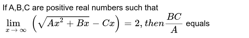 If A,B,C are positive real numbers such that `lim_(xto oo) (sqrt(Ax^2+Bx)-Cx)=2, then (BC)/(A)` equals