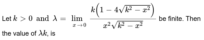 Let `kgt0 and lambda =lim_(xto0) (k(1-4sqrt(k^2-x^2)))/(x^2sqrt(k^2-x^2))`  be finite. Then the value of `lambdak`, is