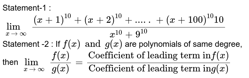 """Statement-1 : <br> `lim_(xto oo) ((x+1)^10+(x+2)^10+.....+(x+100)^(10)10)/(x^10+9^10)` <br> Statement -2 : If `f(x)and g(x) ` are polynomials of same degree, then `lim_(xtooo) (f(x))/(g(x))=(""""Coefficient of leading term in"""" f(x))/(""""Coefficient of leading term in"""" g(x))`"""