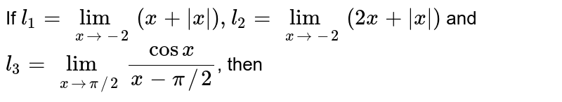 If `l_1=lim_(xto-2)(x+|x|),l_2=lim_(xto-2)(2x+|x|)` and `l_(3)=lim_(xto pi//2)(cosx)/(x-pi//2)`, then