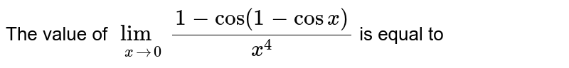 The value of ` lim_(xto 0) (1-cos(1-cos x))/(x^4)` is equal to