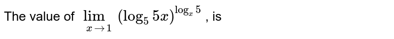 The value of `lim_(xto1)(log_5 5x)^(log_x5)` , is