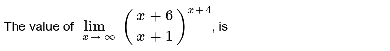 The value of `lim_(xtooo)((x+6)/(x+1))^(x+4)`, is