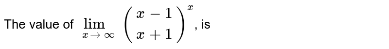 The value of `lim_(xtooo) ((x-1)/(x+1))^(x)`, is