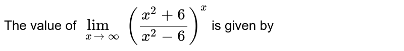 The value of `lim_(xtooo) ((x^2+6)/(x^2-6))^(x)` is given by