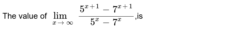 The value of `lim_(xtooo) ((5^x+1)-7^(x+1))/(5^x-7^x)`,is