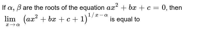 If `alpha,beta` are the roots of the equation `ax^2+bx+c=0`, then `lim_(xtoalpha)(ax^2+bx+c+1)^(1//x-alpha) ` is equal to