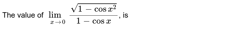 The value of `lim_(xto0) (sqrt(1-cosx^2))/(1-cosx)`, is