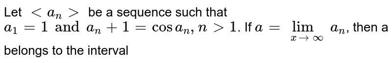 Let `lt a_n gt` be a sequence such that `a_1=1  and a_n+1 =cos a_n, n gt 1 `. If `a=lim_(xtooo) a_n`, then a belongs to the interval