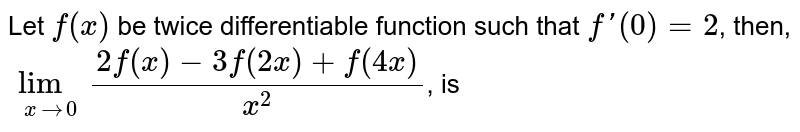 Let `f(x)` be twice differentiable function such that `f'(0) =2`, then, `lim_(xto0) (2f(x)-3f(2x)+f(4x))/(x^2)`, is