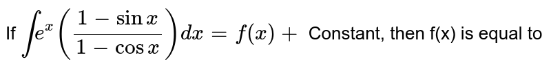 If  `inte^(x)((1-sinx)/(1-cosx))dx=f(x)+` Constant, then f(x) is equal to