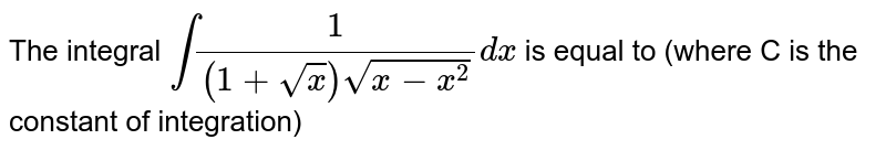 The integral `int(1)/((1+sqrt(x))sqrt(x-x^(2)))dx` is equal to (where C is the constant of integration)