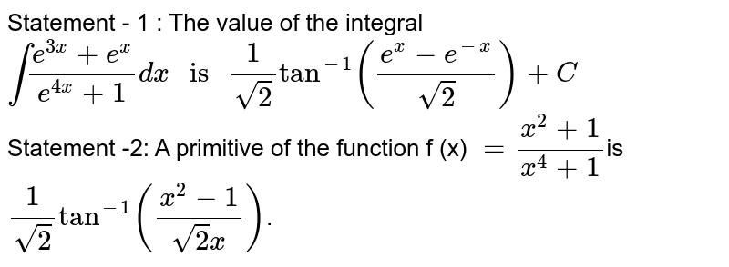 """Statement - 1 : The value of the integral  `int(e^(3x)+e^(x))/(e^(4x)+1)dx """" is """"(1)/(sqrt(2))tan^(-1)((e^(x)-e^(-x))/(sqrt(2)))+C`    <br>  Statement -2:  A primitive of the function f (x) `=(x^(2)+1)/(x^(4)+1)`is `(1)/(sqrt(2))tan^(-1)((x^(2)-1)/(sqrt(2)x))`."""