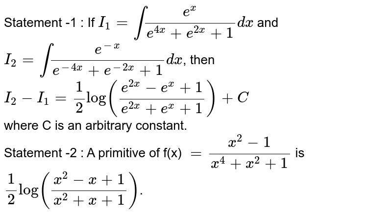 Statement -1 : If  `I_(1)=int(e^(x))/(e^(4x)+e^(2x)+1)dx` and  <br>  `I_(2)=int(e^(-x))/(e^(-4x)+e^(-2x)+1)dx`, then  <br>  `I_(2)-I_(1)=(1)/(2)log((e^(2x)-e^(x)+1)/(e^(2x)+e^(x)+1))+C`   <br>  where C is an arbitrary constant.    <br>  Statement -2 : A primitive of f(x) `=(x^(2)-1)/(x^(4)+x^(2)+1)`  is    <br>   `(1)/(2)log((x^(2)-x+1)/(x^(2)+x+1))`.