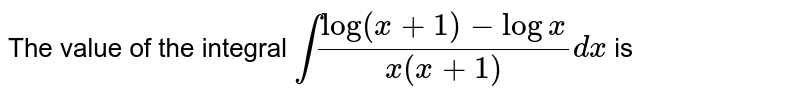 The value of the integral  `int(log(x+1)-logx)/(x(x+1))dx` is